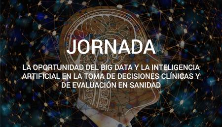 """I Jornada """"La oportunidad del Big Data y la Inteligencia Artificial en la toma de decisiones clínicas y de evaluación en Sanidad"""""""
