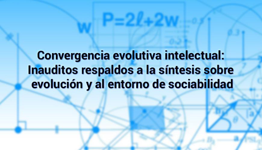 Convergencia evolutiva intelectual: Inauditos respaldos a la síntesis sobre evolución y al entorno de sociabilidad