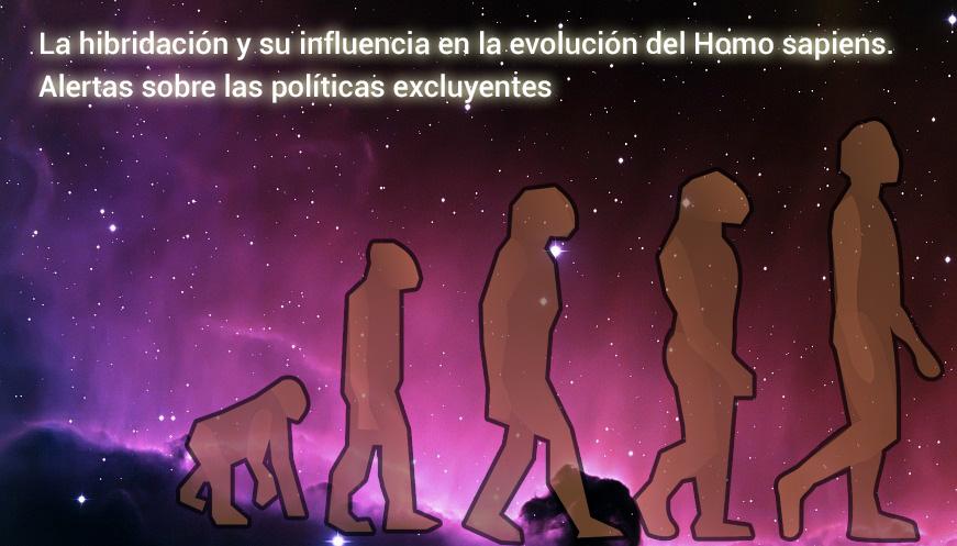 La hibridación y su influencia en la evolución del Homo sapiens. Alertas sobre las políticas excluyentes