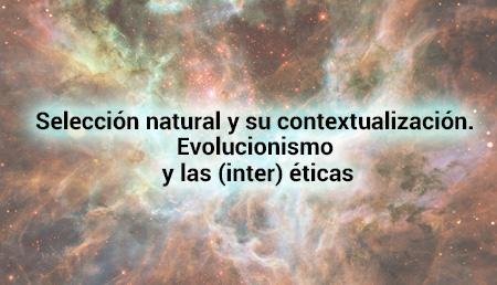 Selección natural y su contextualización. Evolucionismo y las (inter) éticas