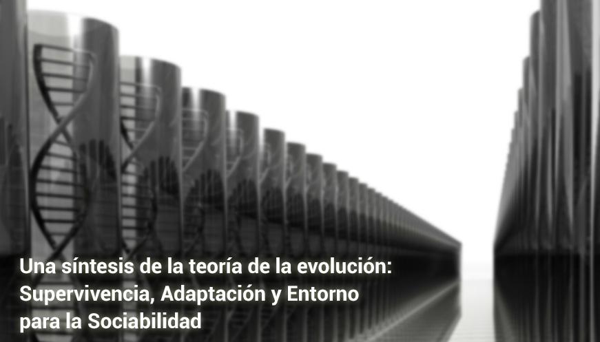 Una síntesis de la teoría de la evolución: Supervivencia, Adaptación y Entorno para la Sociabilidad