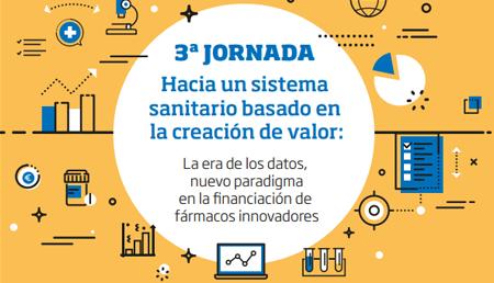 3ª Jornada Hacia un sistema sanitario basado en la creación de valor: La era de los datos, nuevo paradigma en la financiación de fármacos innovadores