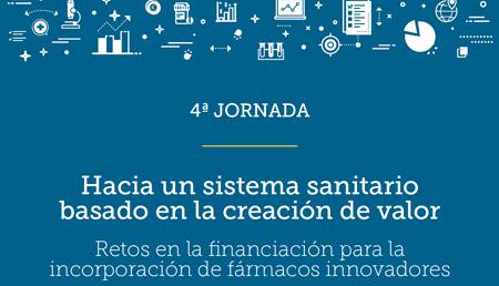 4ª Jornada Hacia un sistema sanitario basado en la creación de valor: Retos en la financiación para la incorporación de fármacos innovadores